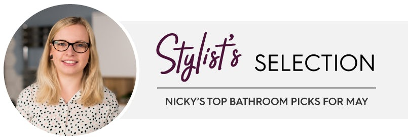 Stylist's Selection: Nicky's top bathroom picks for May