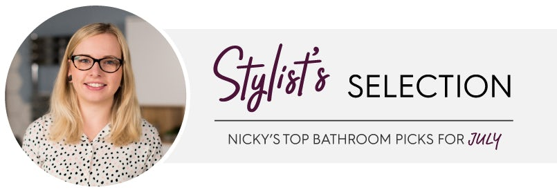 Stylist's selection: Nicky's top bathroom picks for July