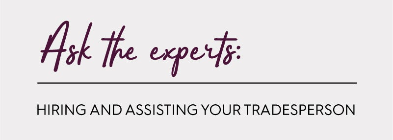 Ask the experts: Hiring and assisting your tradesperson